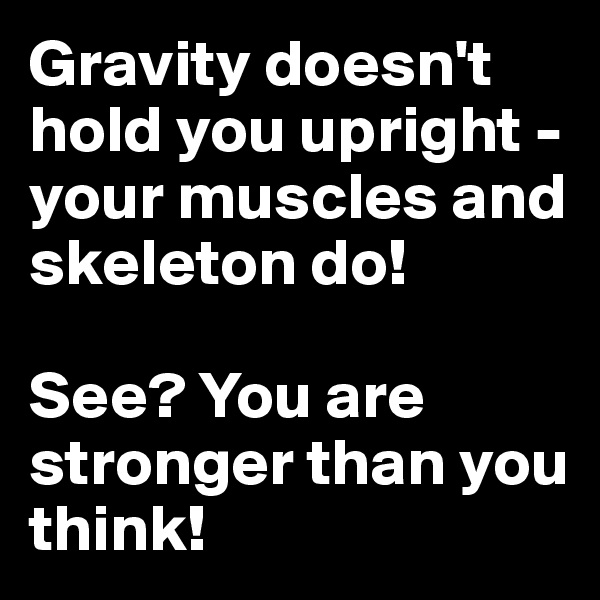 Gravity doesn't hold you upright - your muscles and skeleton do!  See? You are stronger than you think!