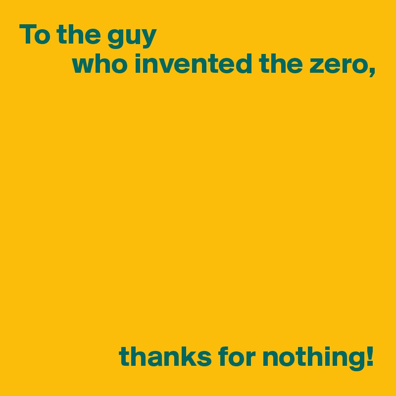 To the guy          who invented the zero,                           thanks for nothing!