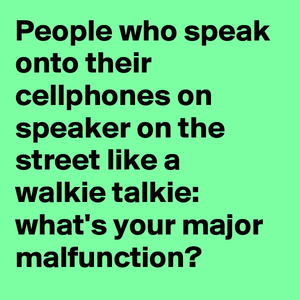 People who speak onto their cellphones on speaker on the street like a walkie talkie: what's your major malfunction?