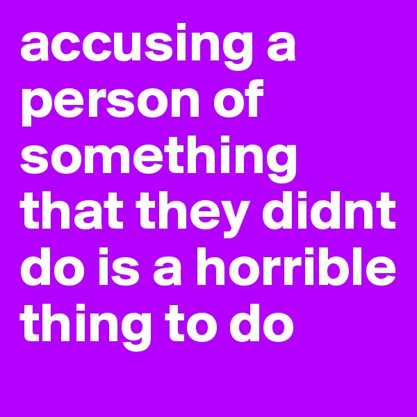 accusing a person of something that they didnt do is a horrible thing to do