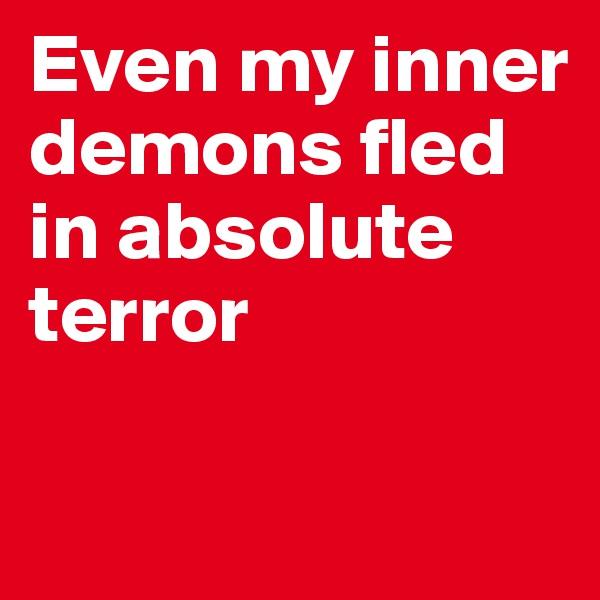 Even my inner demons fled in absolute terror