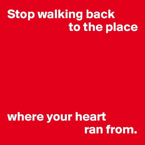 Stop walking back                         to the place       where your heart                               ran from.