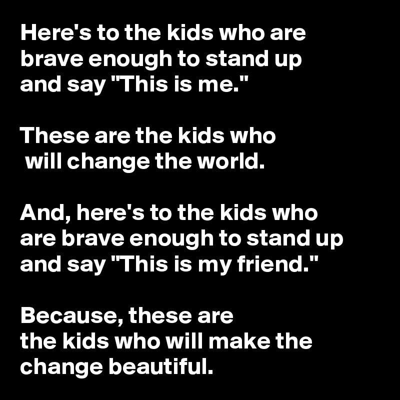 "Here's to the kids who are  brave enough to stand up  and say ""This is me.""   These are the kids who  will change the world.   And, here's to the kids who  are brave enough to stand up and say ""This is my friend.""   Because, these are  the kids who will make the change beautiful."