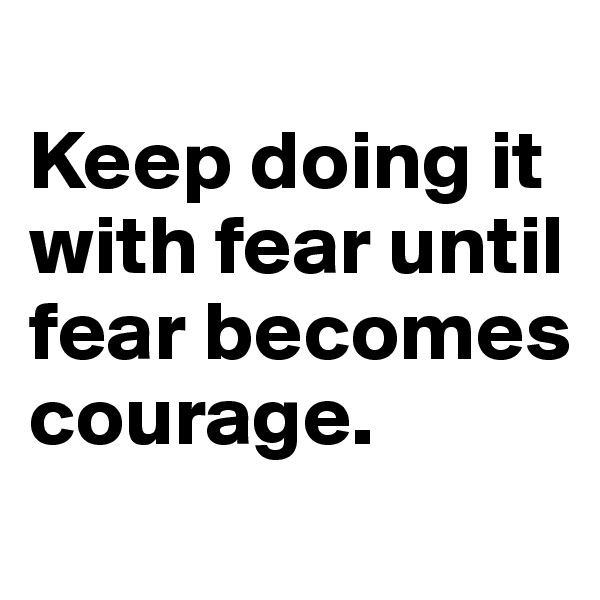 Keep doing it with fear until fear becomes courage.