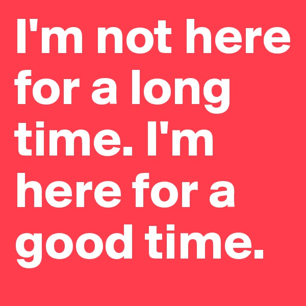I'm not here for a long time. I'm here for a good time.