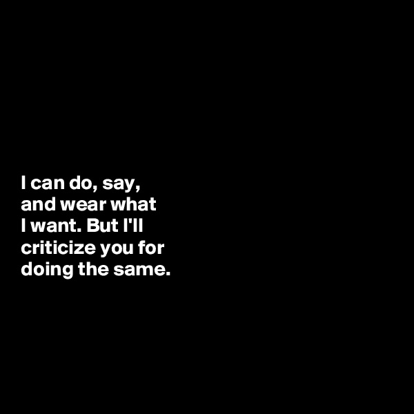 I can do, say,  and wear what  I want. But I'll  criticize you for  doing the same.