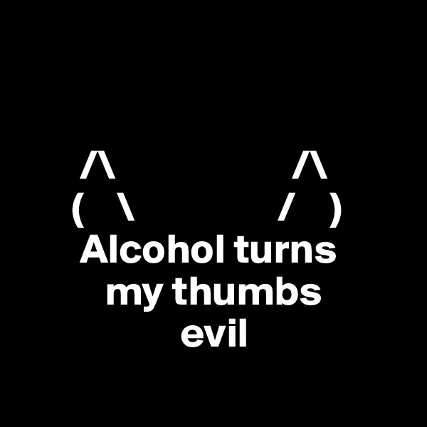 /\                     /\       (    \                 /    )        Alcohol turns           my thumbs                    evil