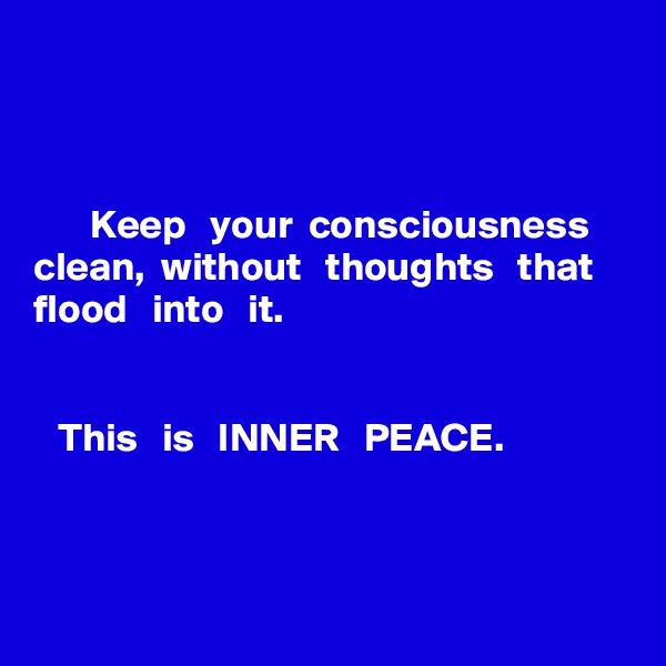 Keep   your  consciousness clean,  without   thoughts   that flood   into   it.       This   is   INNER   PEACE.