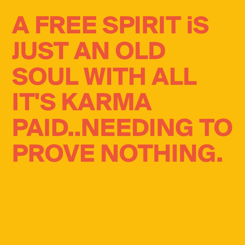 A FREE SPIRIT iS JUST AN OLD SOUL WITH ALL IT'S KARMA PAID..NEEDING TO PROVE NOTHING.