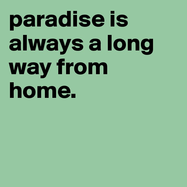paradise is always a long way from home.