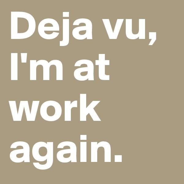Deja vu, I'm at work again.