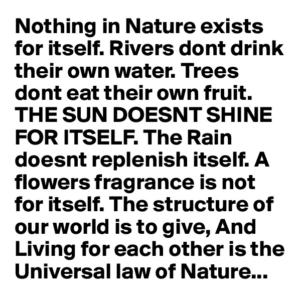 Nothing in Nature exists for itself. Rivers dont drink their own water. Trees dont eat their own fruit. THE SUN DOESNT SHINE FOR ITSELF. The Rain doesnt replenish itself. A flowers fragrance is not for itself. The structure of our world is to give, And Living for each other is the Universal law of Nature...