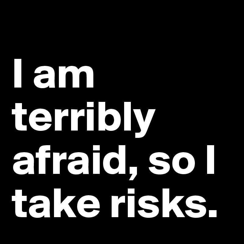 I am terribly afraid, so I take risks.