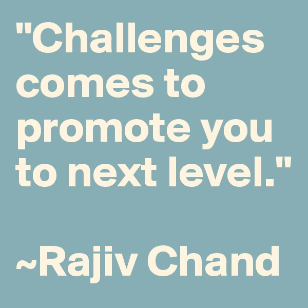 """""""Challenges comes to promote you to next level.""""  ~Rajiv Chand"""