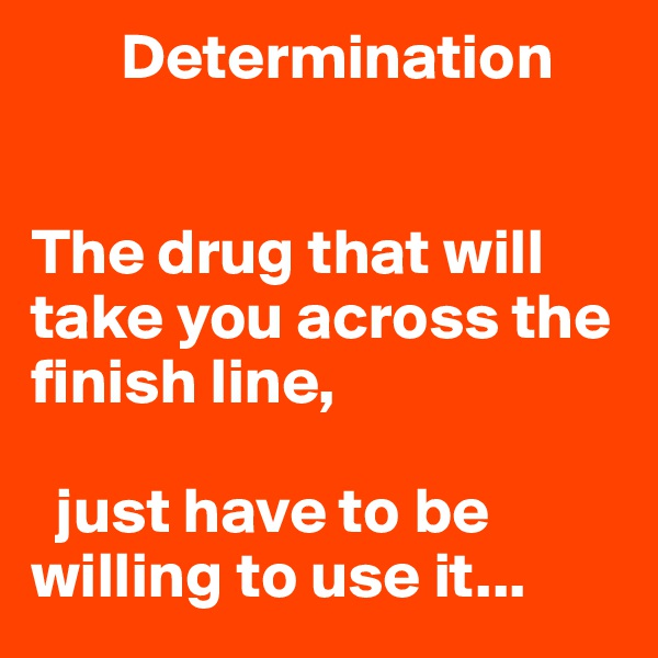 Determination   The drug that will take you across the finish line,    just have to be      willing to use it...