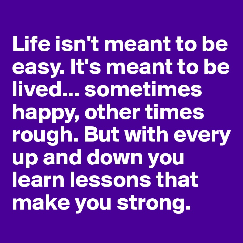 Life isn't meant to be easy. It's meant to be lived... sometimes happy, other times rough. But with every up and down you learn lessons that make you strong.