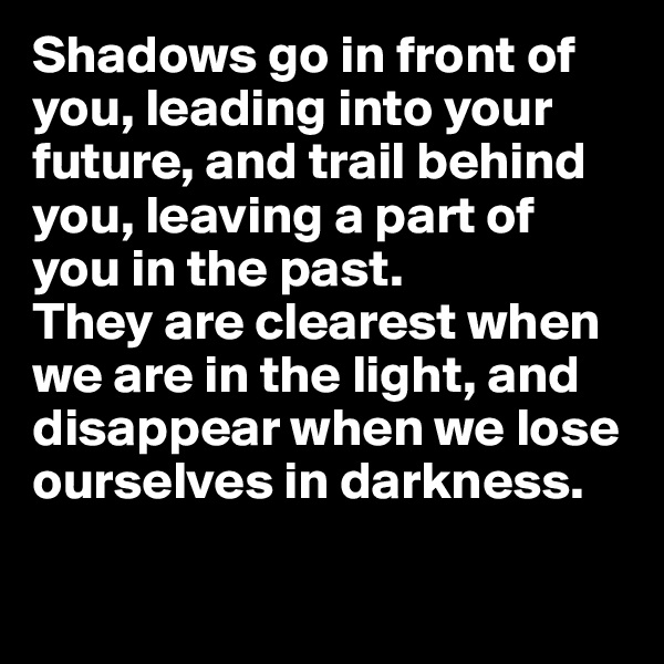 Shadows go in front of you, leading into your future, and trail behind you, leaving a part of you in the past.  They are clearest when we are in the light, and disappear when we lose ourselves in darkness.
