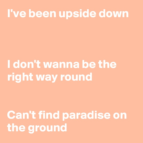 I've been upside down    I don't wanna be the right way round   Can't find paradise on the ground