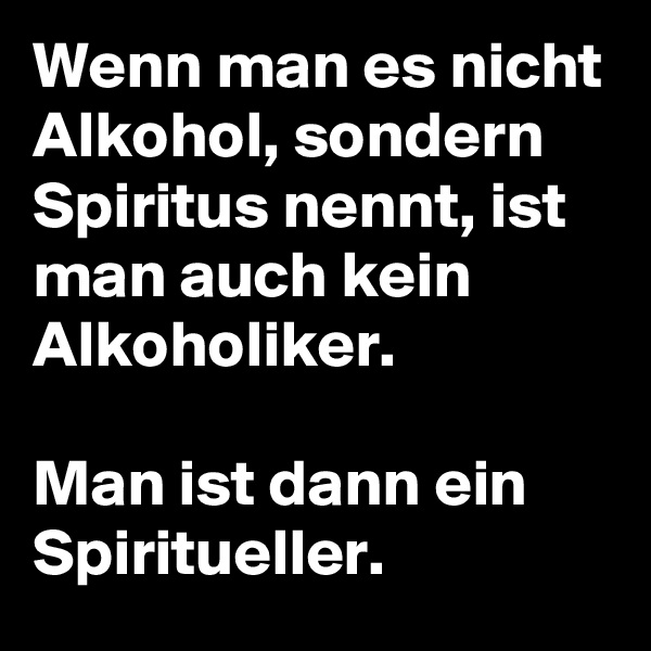 Wenn man es nicht Alkohol, sondern Spiritus nennt, ist man auch kein Alkoholiker.  Man ist dann ein Spiritueller.