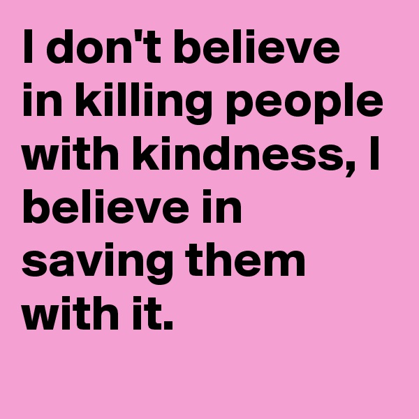 I don't believe in killing people with kindness, I believe in saving them with it.