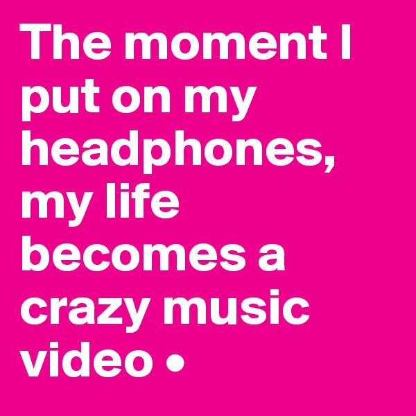 The moment I put on my headphones, my life becomes a crazy music video •