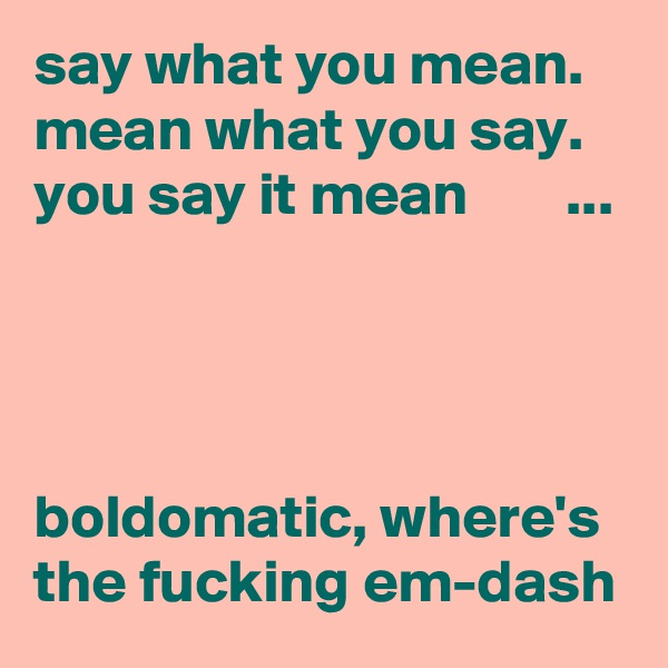 say what you mean. mean what you say. you say it mean        ...     boldomatic, where's the fucking em-dash