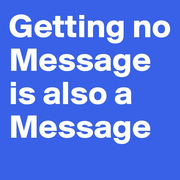 Getting no Message is also a Message