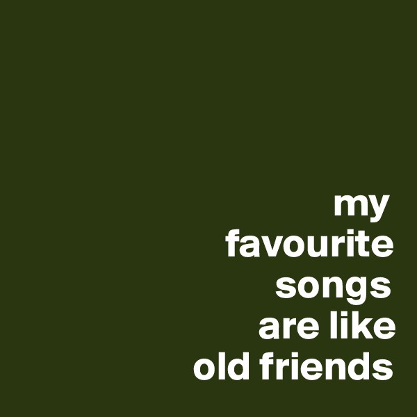 my                           favourite                                 songs                               are like                       old friends