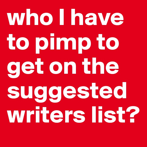 who I have to pimp to get on the suggested writers list?