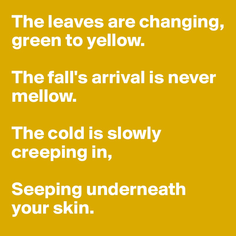 The leaves are changing, green to yellow.  The fall's arrival is never mellow.  The cold is slowly creeping in,   Seeping underneath your skin.