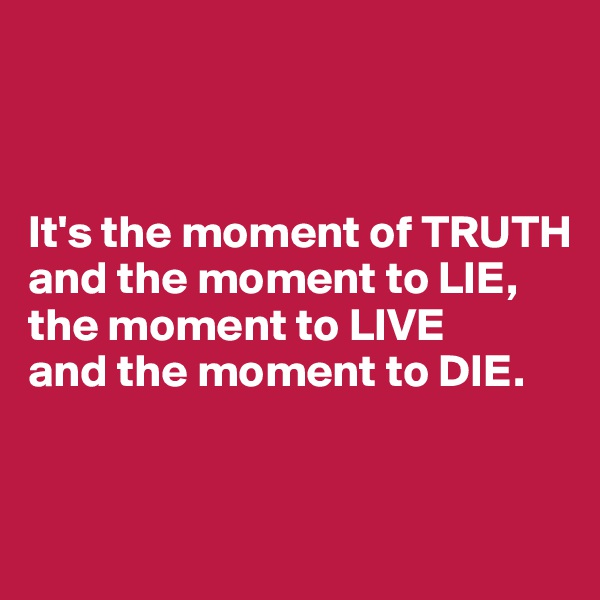 It's the moment of TRUTH  and the moment to LIE, the moment to LIVE  and the moment to DIE.