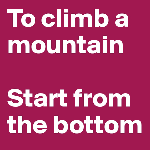 To climb a mountain   Start from the bottom