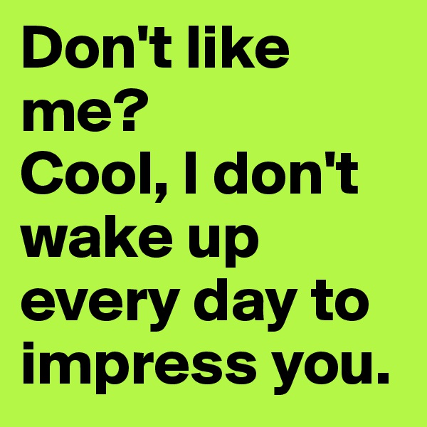 Don't like me?  Cool, I don't wake up every day to impress you.
