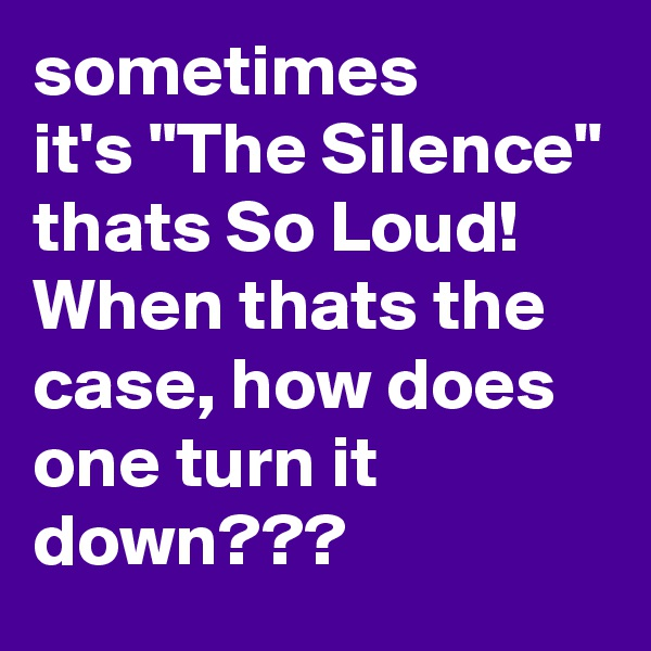 "sometimes it's ""The Silence"" thats So Loud! When thats the case, how does one turn it down???"