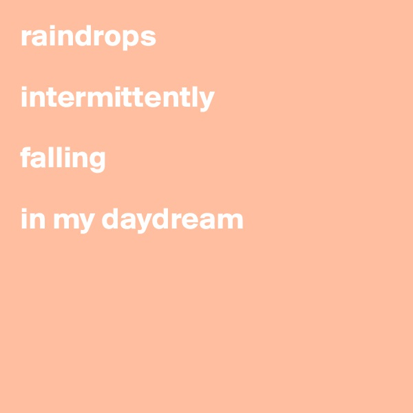 raindrops  intermittently  falling   in my daydream