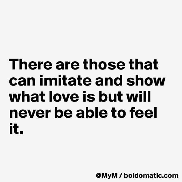 There are those that can imitate and show what love is but will never be able to feel it.