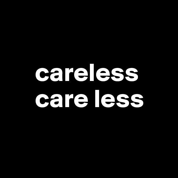 careless      care less