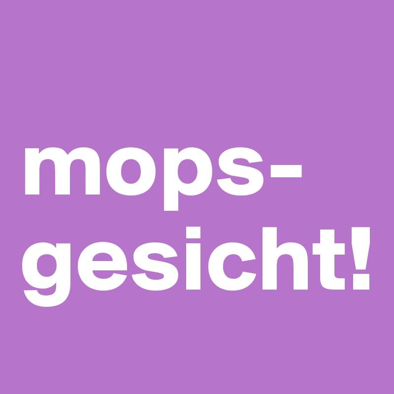 mops-gesicht!