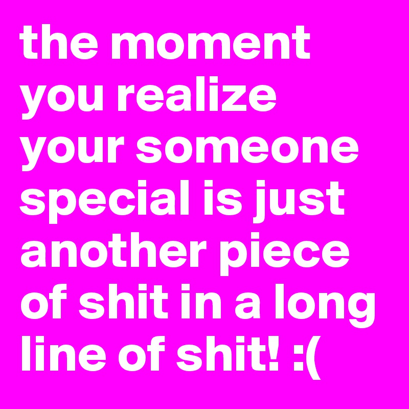the moment you realize your someone special is just another piece of shit in a long line of shit! :(