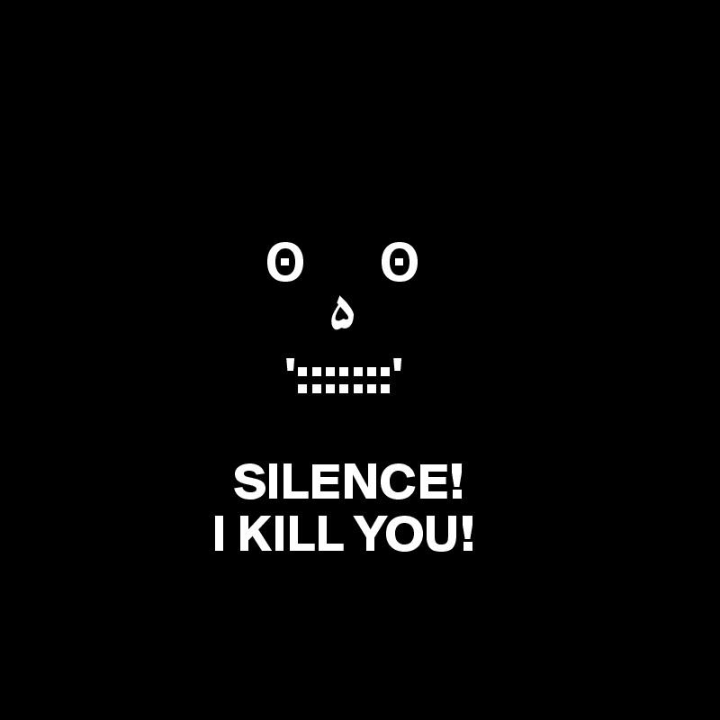 ?       ?                             ?                           ':::::::'                     SILENCE!                  I KILL YOU!