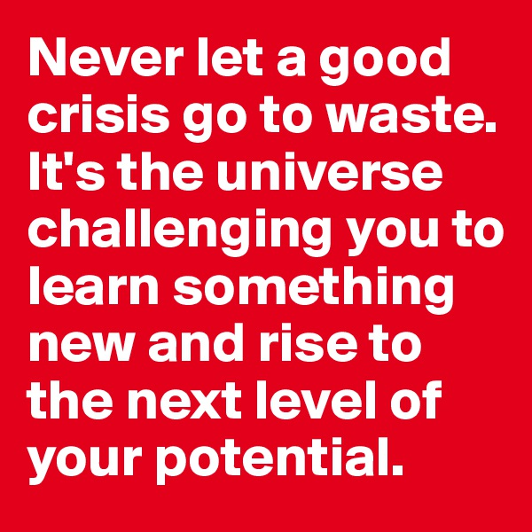 Never let a good crisis go to waste. It's the universe challenging you to learn something new and rise to the next level of your potential.