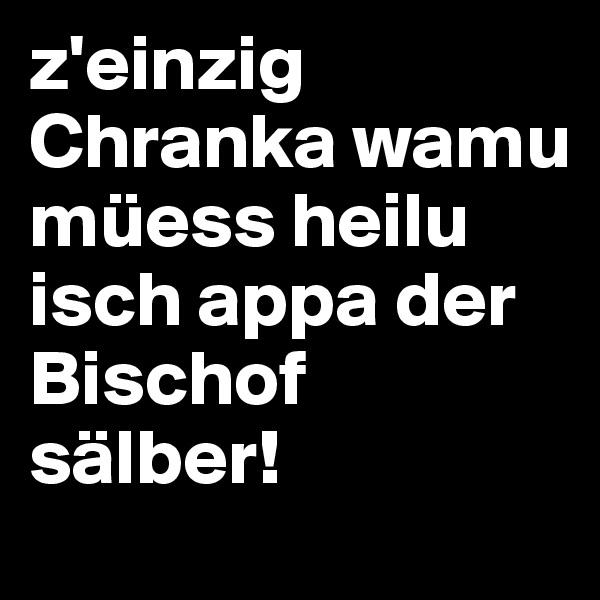 z'einzig Chranka wamu müess heilu isch appa der Bischof sälber!