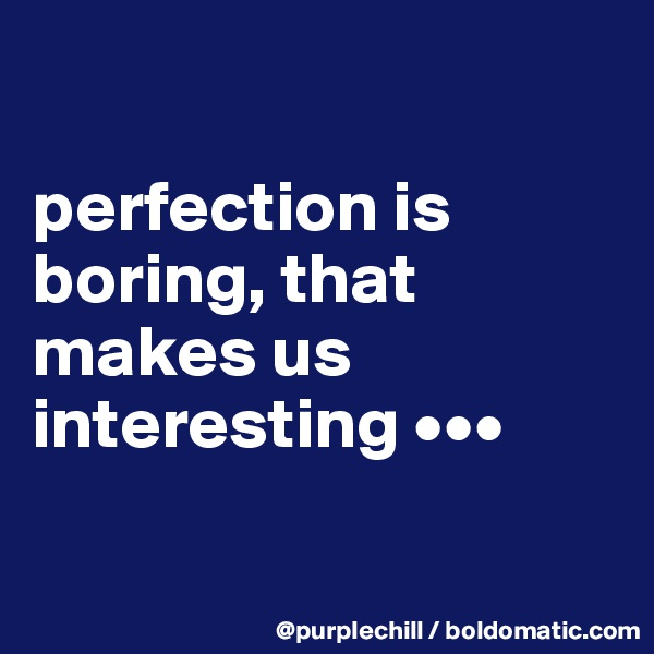 perfection is  boring, that makes us  interesting •••