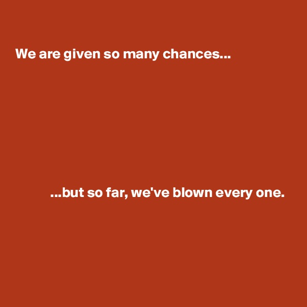We are given so many chances...                     ...but so far, we've blown every one.
