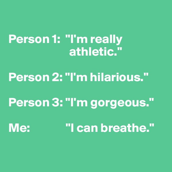 "Person 1:  ""I'm really                         athletic.""  Person 2: ""I'm hilarious.""  Person 3: ""I'm gorgeous.""  Me:              ""I can breathe."""