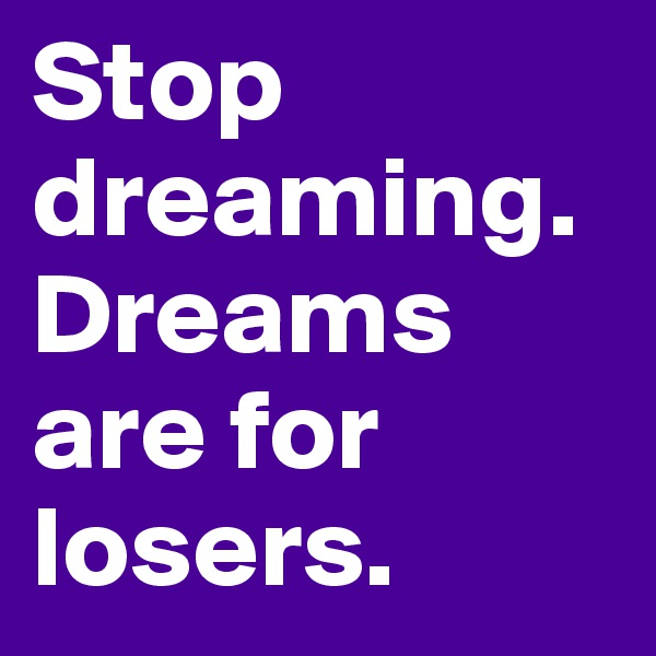 Stop dreaming. Dreams are for losers.