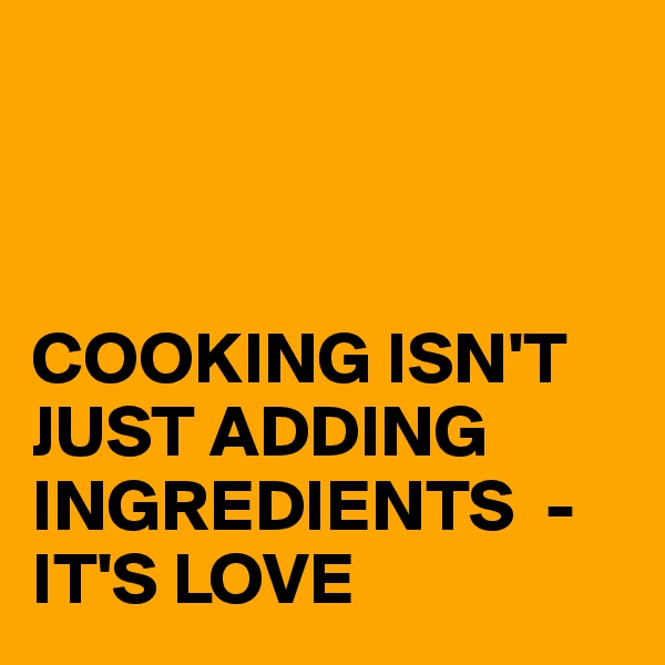 COOKING ISN'T JUST ADDING INGREDIENTS  - IT'S LOVE