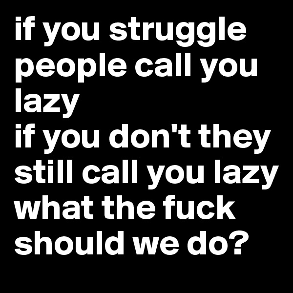 if you struggle people call you lazy if you don't they still call you lazy what the fuck should we do?