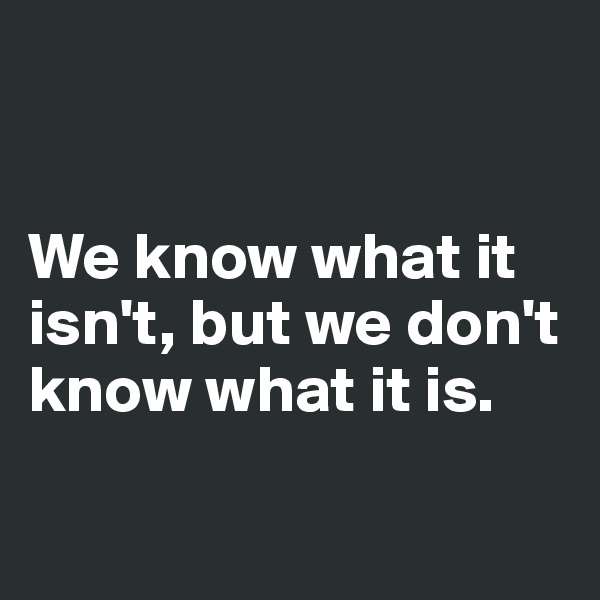 We know what it isn't, but we don't know what it is.