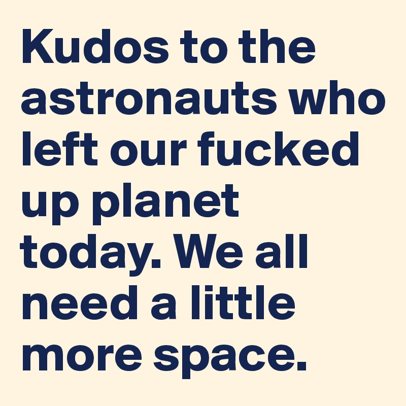 Kudos to the astronauts who left our fucked up planet today. We all need a little more space.